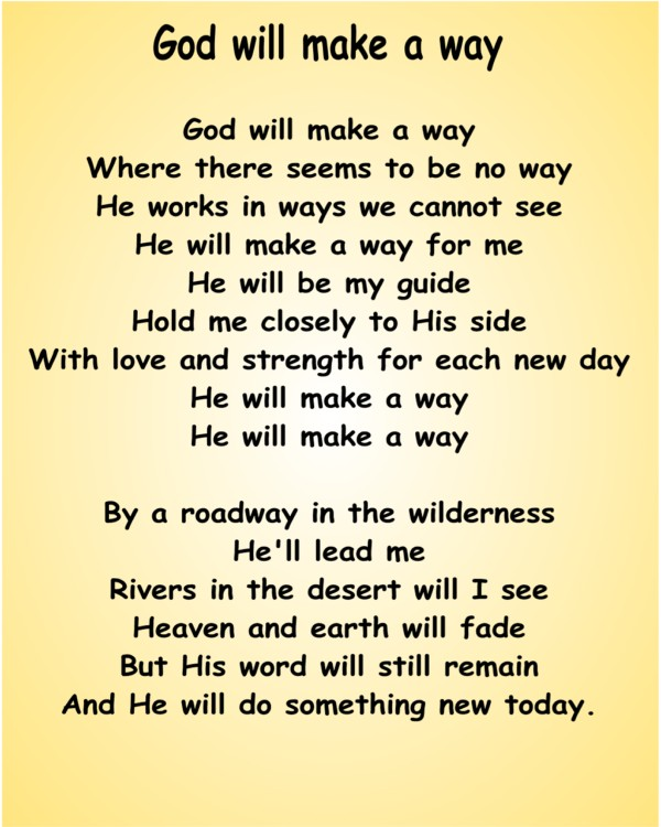 god will make a way an God will make a way lyrics: god will make a way / where there seems to be no way / he works in ways we cannot see / he will make a way for me / he will be my guide / hold me closely to his side / with love.